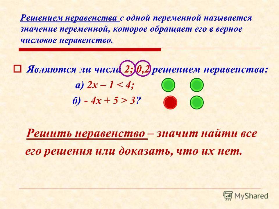 Решением неравенства с одной переменной называется значение переменной, которое обращает его в верное числовое неравенство. Я вляются ли числа 2; 0,2 решением неравенства: а) 2х – 1 < 4; б) - 4х + 5 > 3? Р ешить неравенство – значит найти все его реш