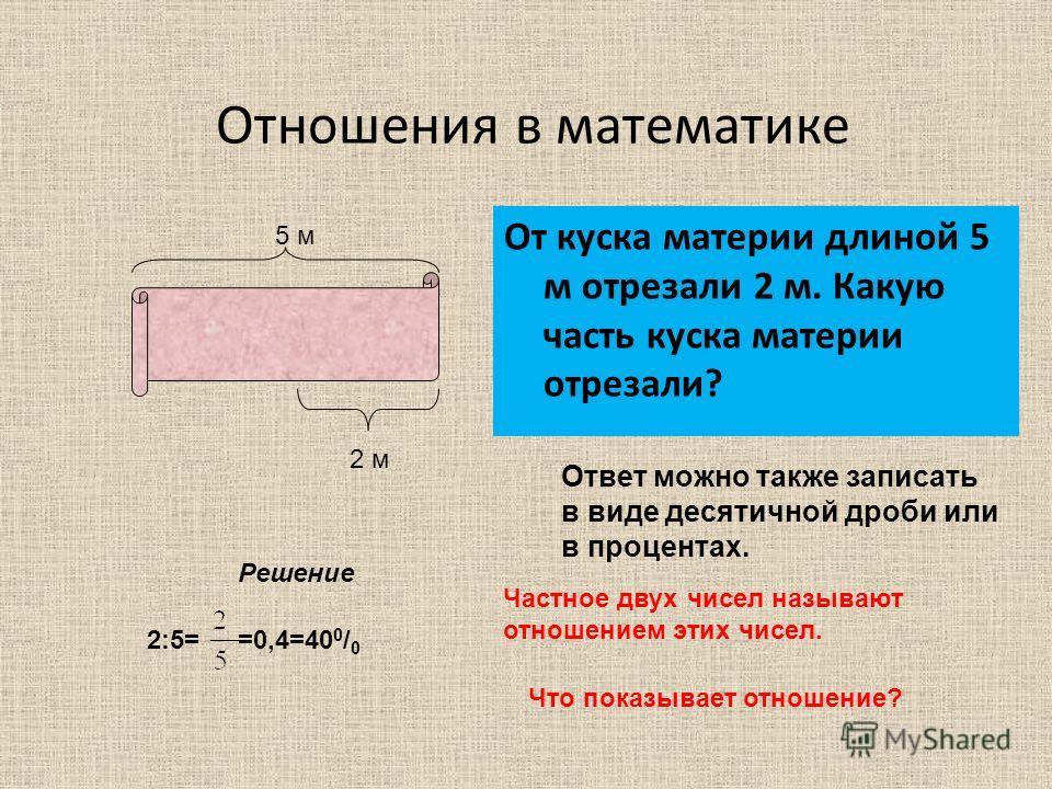 Отношения в математике От куска материи длиной 5 м отрезали 2 м. Какую часть куска материи отрезали? 5 м 2 м Решение =0,4=40 0 / 0 Частное двух чисел называют отношением этих чисел. Что показывает отношение? Ответ можно также записать в виде десятичн