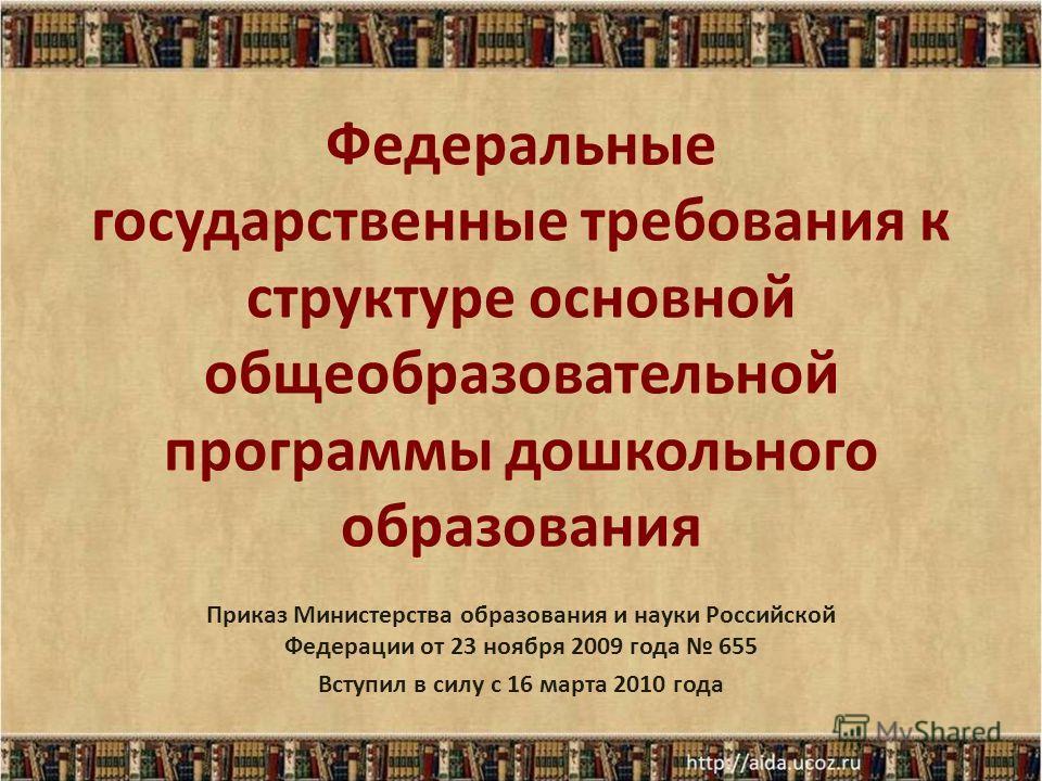 Федеральные государственные требования к структуре основной общеобразовательной программы дошкольного образования Приказ Министерства образования и науки Российской Федерации от 23 ноября 2009 года 655 Вступил в силу с 16 марта 2010 года