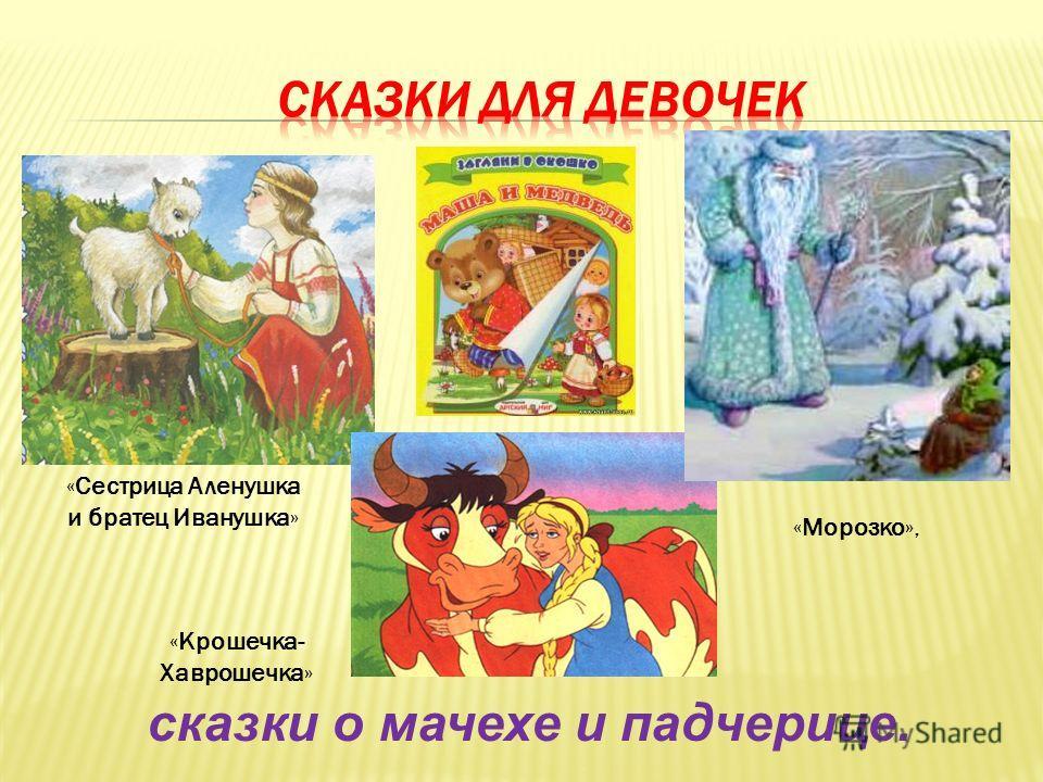 «Крошечка- Хаврошечка» «Морозко», «Сестрица Аленушка и братец Иванушка» сказки о мачехе и падчерице.