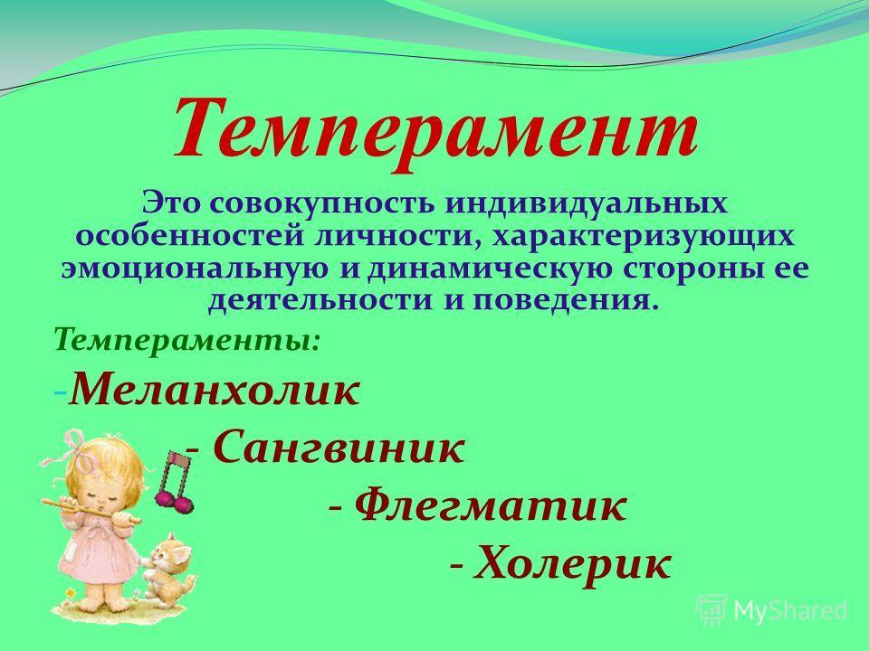 Темперамент Это совокупность индивидуальных особенностей личности, характеризующих эмоциональную и динамическую стороны ее деятельности и поведения. Темпераменты: - Меланхолик - Сангвиник - Флегматик - Холерик