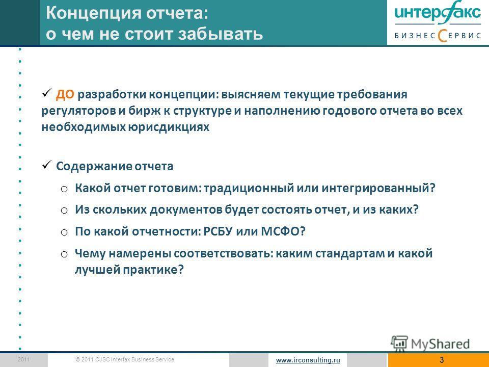 © 2011 CJSC Interfax Business Service 2011 www.irconsulting.ru ДО разработки концепции: выясняем текущие требования регуляторов и бирж к структуре и наполнению годового отчета во всех необходимых юрисдикциях Содержание отчета o Какой отчет готовим: т