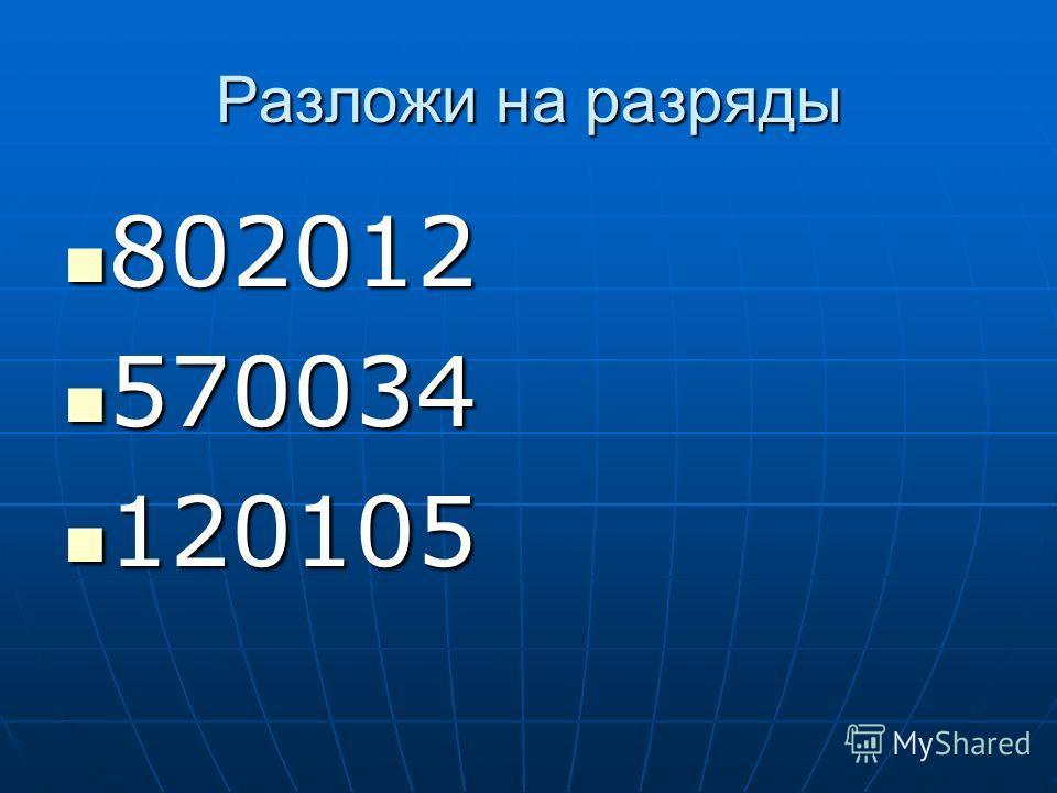 Разложи на разряды 802012 802012 570034 570034 120105 120105