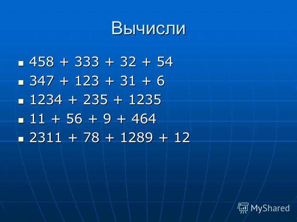 Вычисли 458 + 333 + 32 + 54 458 + 333 + 32 + 54 347 + 123 + 31 + 6 347 + 123 + 31 + 6 1234 + 235 + 1235 1234 + 235 + 1235 11 + 56 + 9 + 464 11 + 56 + 9 + 464 2311 + 78 + 1289 + 12 2311 + 78 + 1289 + 12