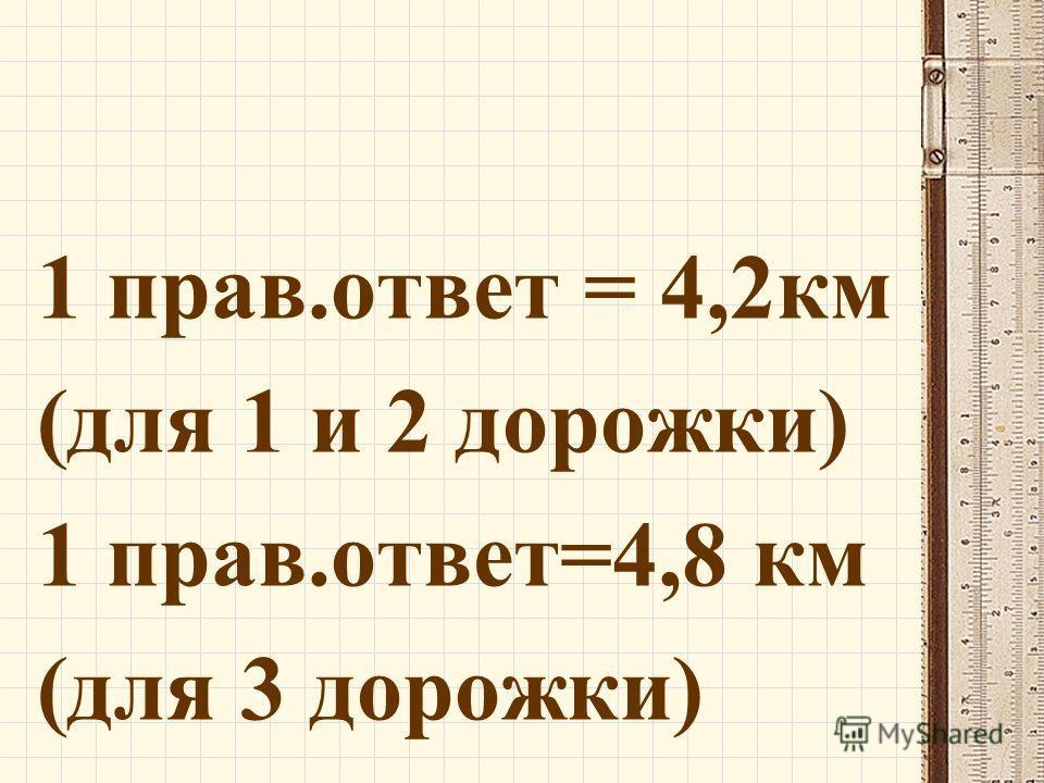 1 прав.ответ = 4,2км (для 1 и 2 дорожки) 1 прав.ответ=4,8 км (для 3 дорожки)