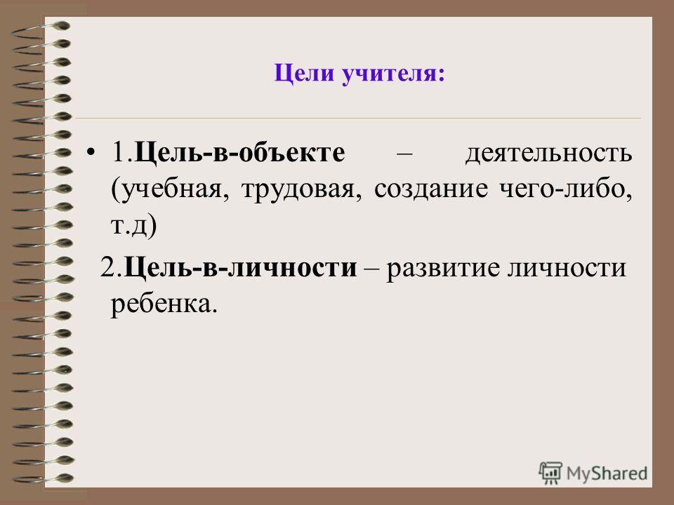 Цели учителя: 1.Цель-в-объекте – деятельность (учебная, трудовая, создание чего-либо, т.д) 2.Цель-в-личности – развитие личности ребенка.