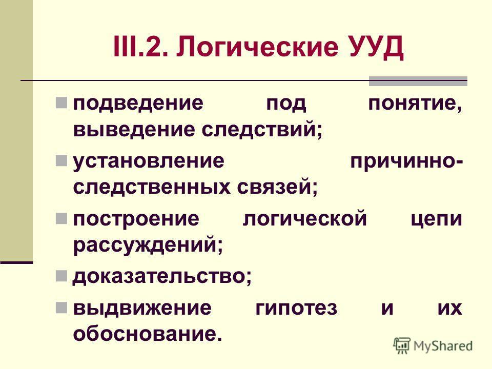 III.2. Логические УУД подведение под понятие, выведение следствий; установление причинно- следственных связей; построение логической цепи рассуждений; доказательство; выдвижение гипотез и их обоснование.