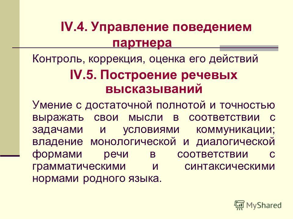 IV.4. Управление поведением партнера Контроль, коррекция, оценка его действий IV.5. Построение речевых высказываний Умение с достаточной полнотой и точностью выражать свои мысли в соответствии с задачами и условиями коммуникации; владение монологичес