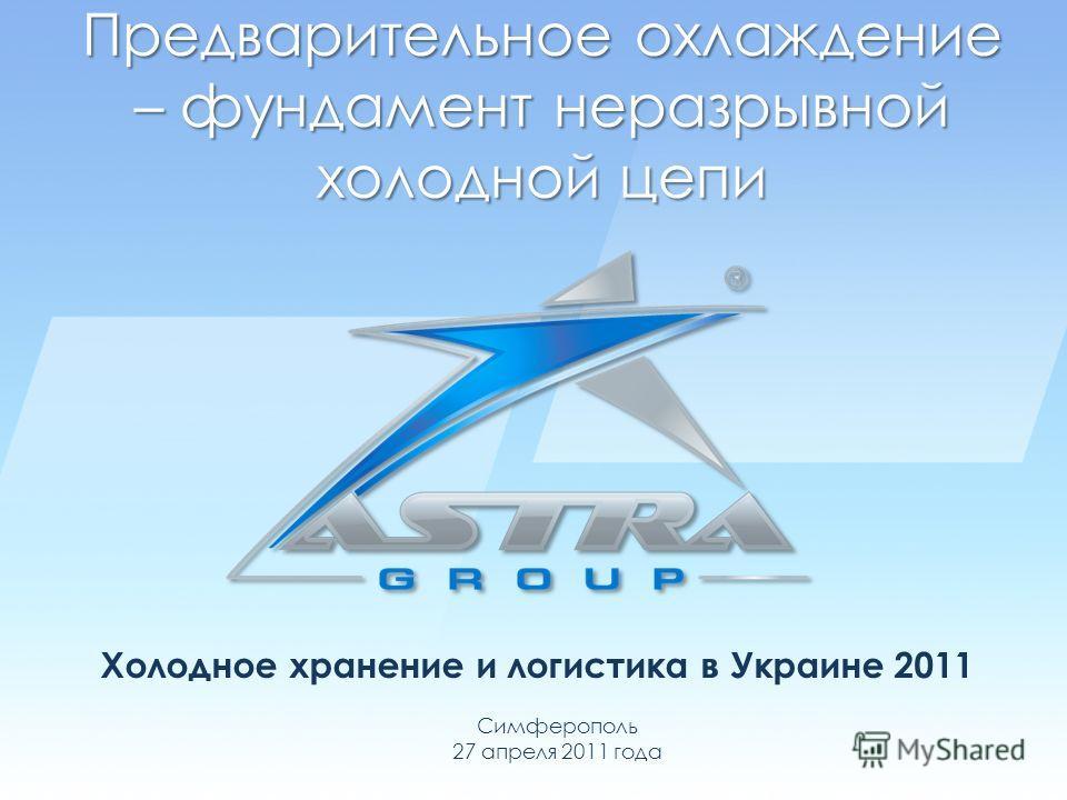 Предварительное охлаждение – фундамент неразрывной холодной цепи Холодное хранение и логистика в Украине 2011 Симферополь 27 апреля 2011 года