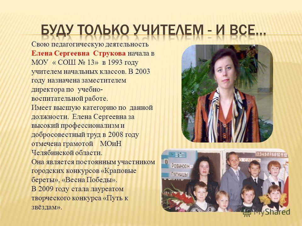 Свою педагогическую деятельность Елена Сергеевна Струкова начала в МОУ « СОШ 13» в 1993 году учителем начальных классов. В 2003 году назначена заместителем директора по учебно- воспитательной работе. Имеет высшую категорию по данной должности. Елена