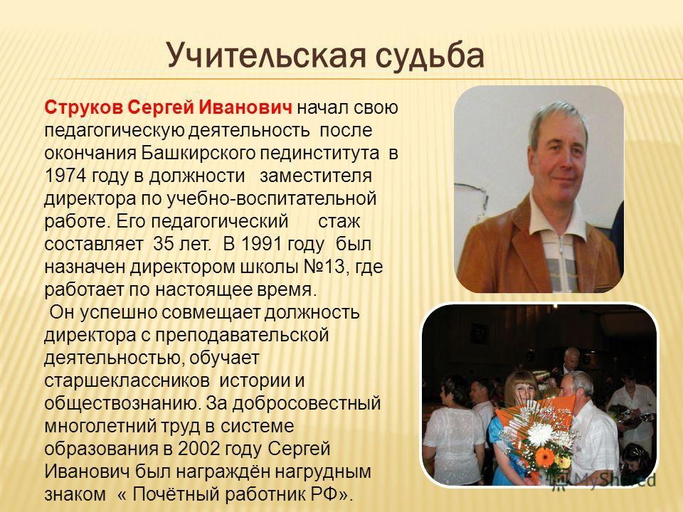Учительская судьба Струков Сергей Иванович начал свою педагогическую деятельность после окончания Башкирского пединститута в 1974 году в должности заместителя директора по учебно-воспитательной работе. Его педагогический стаж составляет 35 лет. В 199