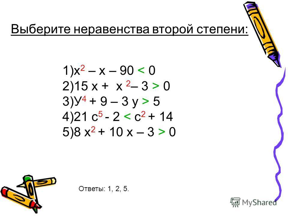 Выберите неравенства второй степени: 1)х 2 – х – 90 < 0 2)15 x + x 2 – 3 > 0 3)У 4 + 9 – 3 у > 5 4)21 c 5 - 2 < c 2 + 14 5)8 x 2 + 10 x – 3 > 0 Ответы: 1, 2, 5.