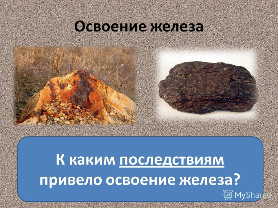 Освоение железа К каким последствиям привело освоение железа?
