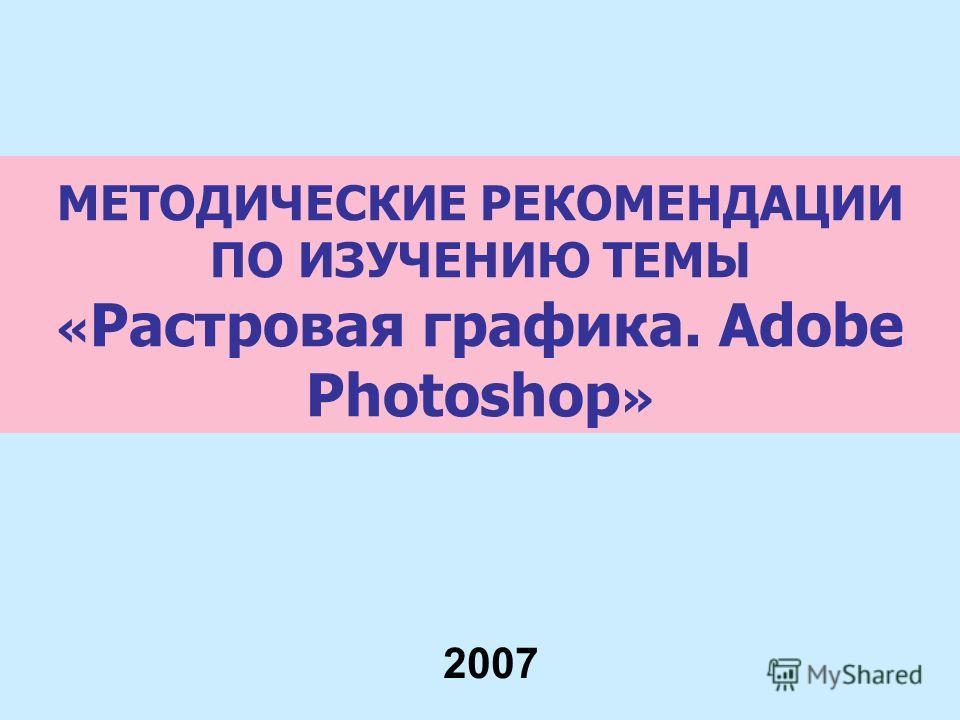МЕТОДИЧЕСКИЕ РЕКОМЕНДАЦИИ ПО ИЗУЧЕНИЮ ТЕМЫ « Растровая графика. Adobe Photoshop » 2007