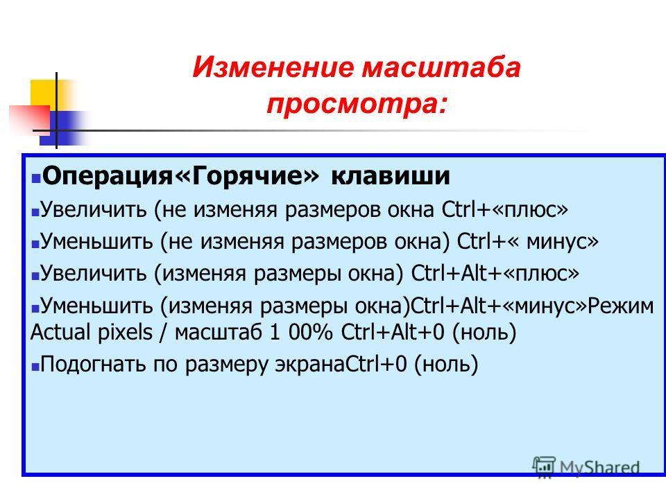 Операция«Горячие» клавиши Увеличить (не изменяя размеров окна Сtrl+«плюс» Уменьшить (не изменяя размеров окна) Сtrl+« минус» Увеличить (изменяя размеры окна) Ctrl+Alt+«плюс» Уменьшить (изменяя размеры окна)Сtrl+Аlt+«минус»Режим Actual pixels / масшта