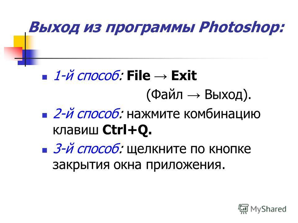 Выход из программы Photoshop: 1-й способ: File Exit (Файл Выход). 2-й способ: нажмите комбинацию клавиш Ctrl+Q. 3-й способ: щелкните по кнопке закрытия окна приложения.