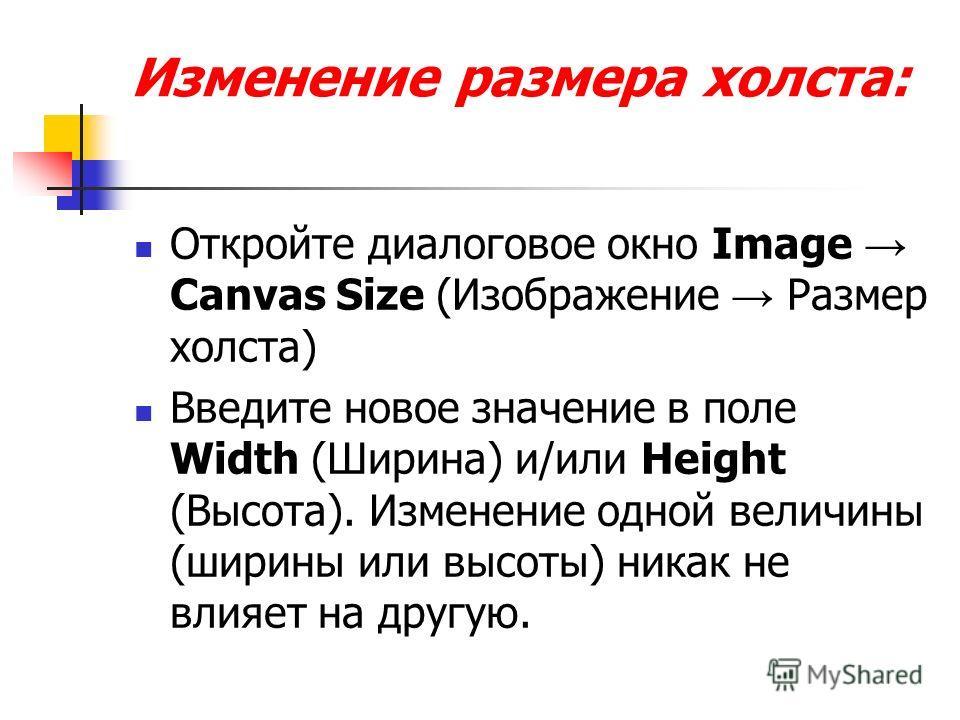 Изменение размера холста: Откройте диалоговое окно Image Canvas Size (Изображение Размер холста) Введите новое значение в поле Width (Ширина) и/или Height (Высота). Изменение одной величины (ширины или высоты) никак не влияет на другую.