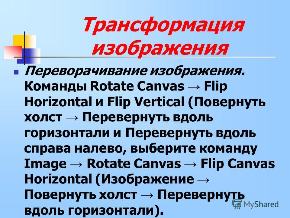 Переворачивание изображения. Команды Rotate Canvas Flip Horizontal и Flip Vertical (Повернуть холст Перевернуть вдоль горизонтали и Перевернуть вдоль справа налево, выберите команду Image Rotate Canvas Flip Canvas Horizontal (Изображение Повернуть хо
