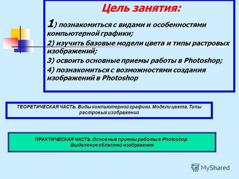 Цель занятия: 1 ) познакомиться с видами и особенностями компьютерной графики; 2) изучить базовые модели цвета и типы растровых изображений; 3) освоить основные приемы работы в Photoshop; 4) познакомиться с возможностями создания изображений в Photos