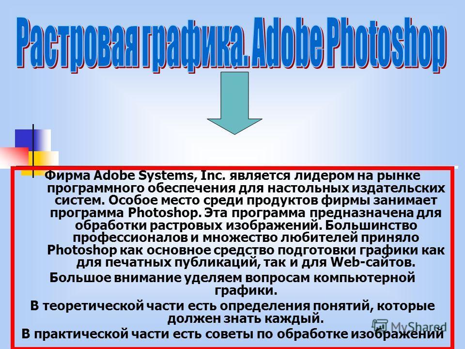Фирма Adobe Systems, Inc. является лидером на рынке программного обеспечения для настольных издательских систем. Особое место среди продуктов фирмы занимает программа Photoshop. Эта программа предназначена для обработки растровых изображений. Большин
