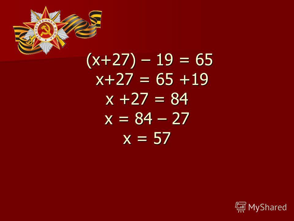 (х+27) – 19 = 65 х+27 = 65 +19 х +27 = 84 х = 84 – 27 х = 57 (х+27) – 19 = 65 х+27 = 65 +19 х +27 = 84 х = 84 – 27 х = 57