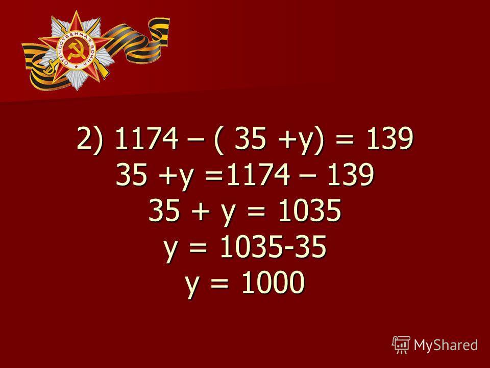 2) 1174 – ( 35 +у) = 139 35 +у =1174 – 139 35 + у = 1035 у = 1035-35 у = 1000