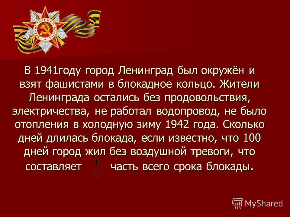В 1941году город Ленинград был окружён и взят фашистами в блокадное кольцо. Жители Ленинграда остались без продовольствия, электричества, не работал водопровод, не было отопления в холодную зиму 1942 года. Сколько дней длилась блокада, если известно,