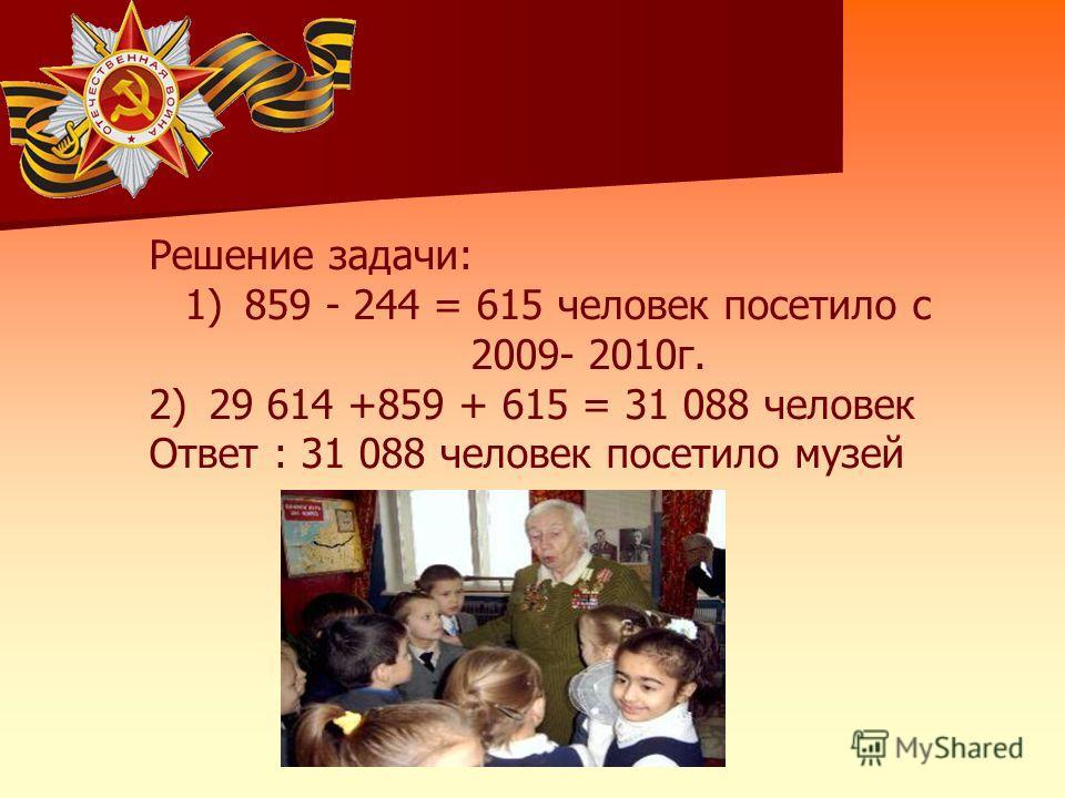 Решение задачи: 1)859 - 244 = 615 человек посетило с 2009- 2010г. 2)29 614 +859 + 615 = 31 088 человек Ответ : 31 088 человек посетило музей