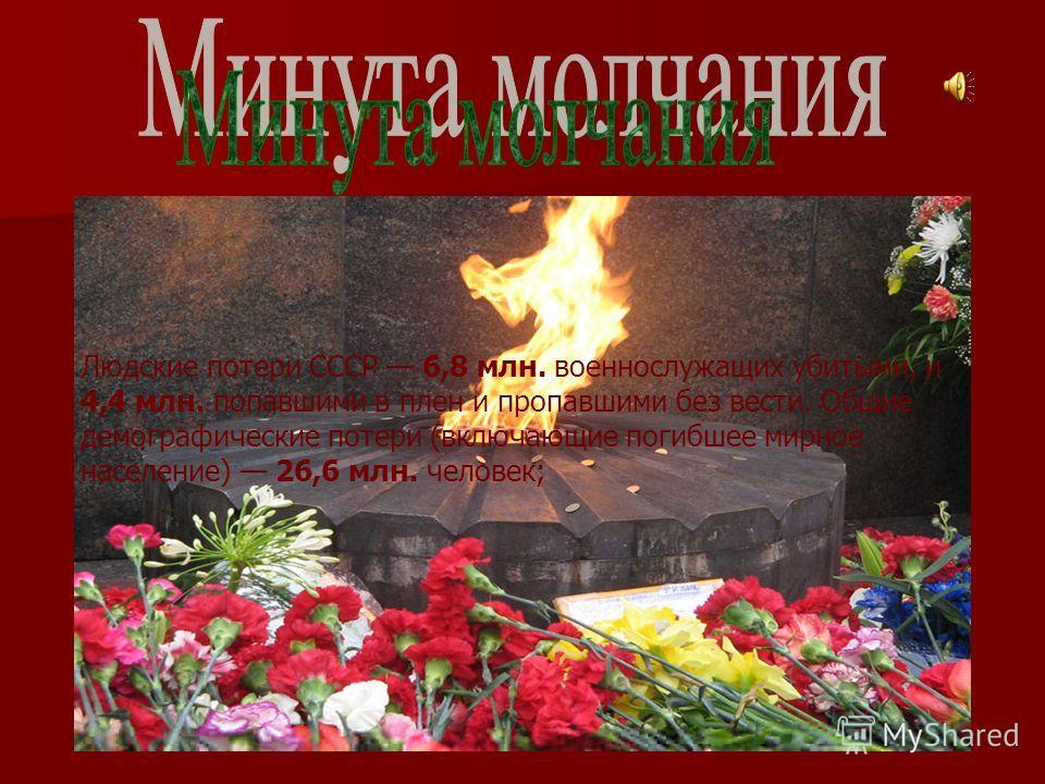 Людские потери СССР 6,8 млн. военнослужащих убитыми, и 4,4 млн. попавшими в плен и пропавшими без вести. Общие демографические потери (включающие погибшее мирное население) 26,6 млн. человек;