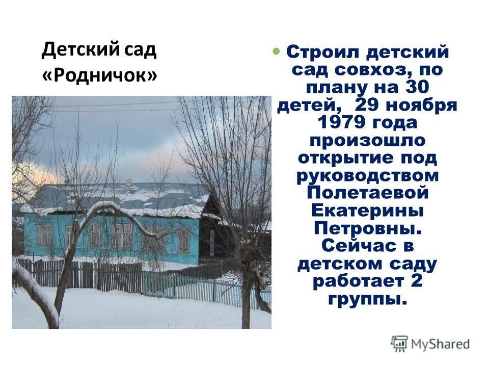Детский сад «Родничок» Строил детский сад совхоз, по плану на 30 детей, 29 ноября 1979 года произошло открытие под руководством Полетаевой Екатерины Петровны. Сейчас в детском саду работает 2 группы.