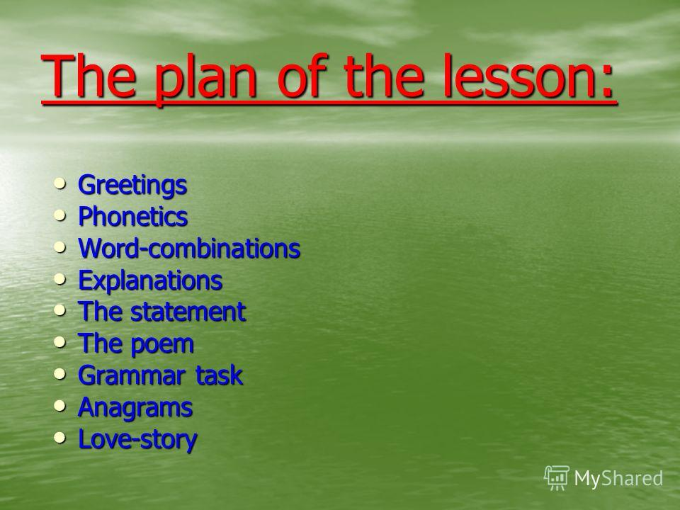 The plan of the lesson: Greetings Phonetics Word-combinations Explanations The statement The poem Grammar task Anagrams Love-story