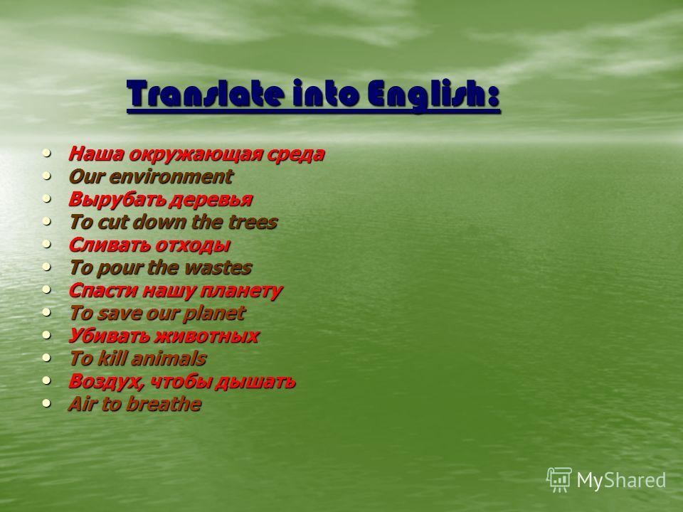 Translate into English: Наша окружающая среда Наша окружающая среда Our environment Our environment Вырубать деревья Вырубать деревья To cut down the trees To cut down the trees Сливать отходы Сливать отходы To pour the wastes To pour the wastes Спас