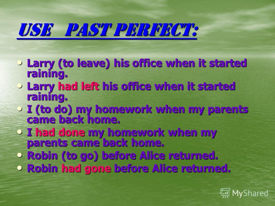 Use Past Perfect: Larry (to leave) his office when it started raining. Larry had left his office when it started raining. I (to do) my homework when my parents came back home. I had done my homework when my parents came back home. Robin (to go) befor