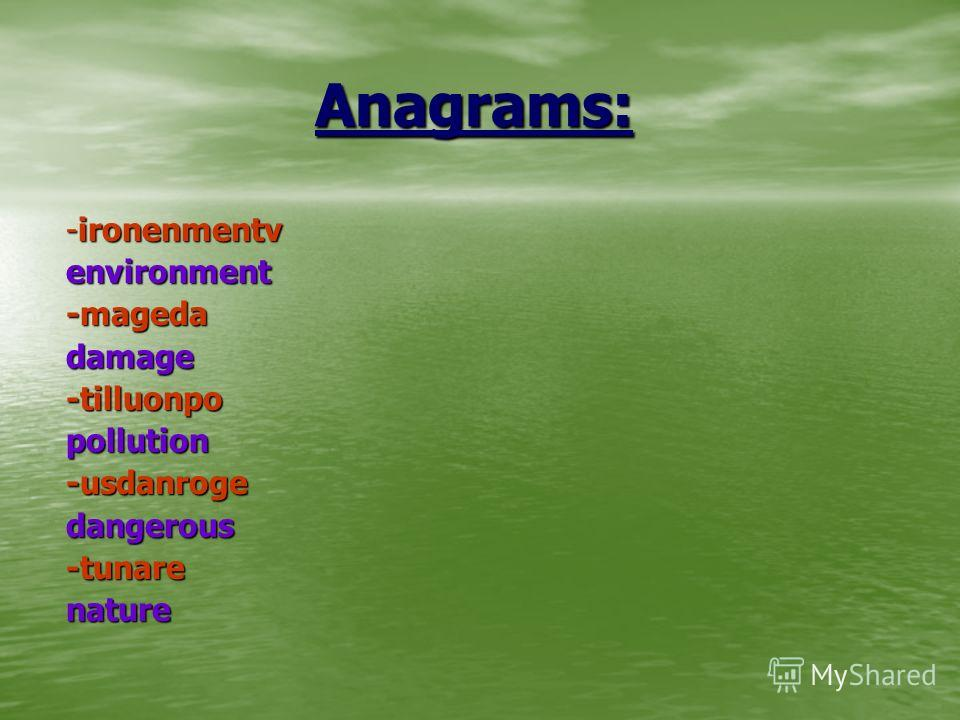 Anagrams: Anagrams: -ironenmentv environment -mageda damage -tilluonpo pollution -usdanroge dangerous -tunare nature