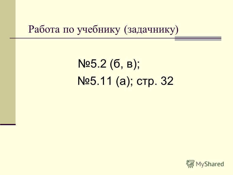 Работа по учебнику (задачнику) 5.2 (б, в); 5.11 (а); стр. 32