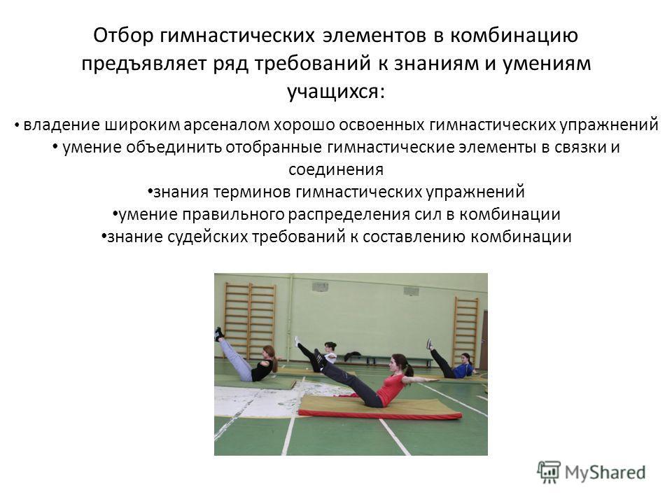 Отбор гимнастических элементов в комбинацию предъявляет ряд требований к знаниям и умениям учащихся: владение широким арсеналом хорошо освоенных гимнастических упражнений умение объединить отобранные гимнастические элементы в связки и соединения знан
