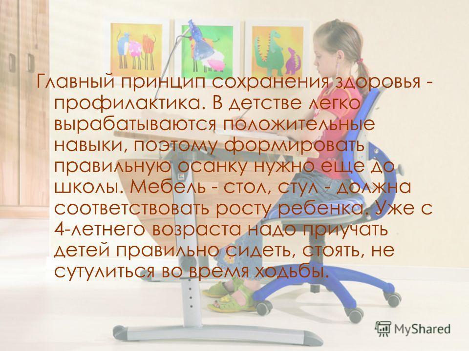 Главный принцип сохранения здоровья - профилактика. В детстве легко вырабатываются положительные навыки, поэтому формировать правильную осанку нужно еще до школы. Мебель - стол, стул - должна соответствовать росту ребенка. Уже с 4-летнего возраста на