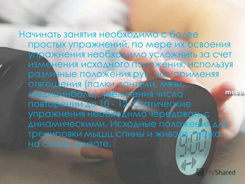 Начинать занятия необходимо с более простых упражнений, по мере их освоения упражнения необходимо усложнить за счет изменения исходного положения, используя различные положения рук, ног, применяя отягощения (палки, гантели, мячи, медицинболы), увелич