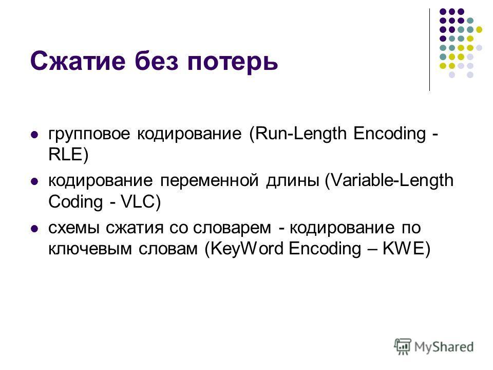 Сжатие без потерь групповое кодирование (Run-Length Encoding - RLE) кодирование перeмeнной длины (Variable-Length Coding - VLC) схемы сжатия со словарем - кодирование по ключевым словам (KeyWord Encoding – KWE)