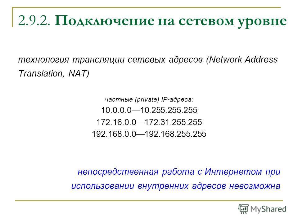2.9.2. Подключение на сетевом уровне технология трансляции сетевых адресов (Network Address Translation, NAT) частные (private) IP-адреса: 10.0.0.010.255.255.255 172.16.0.0172.31.255.255 192.168.0.0192.168.255.255 непосредственная работа с Интернетом
