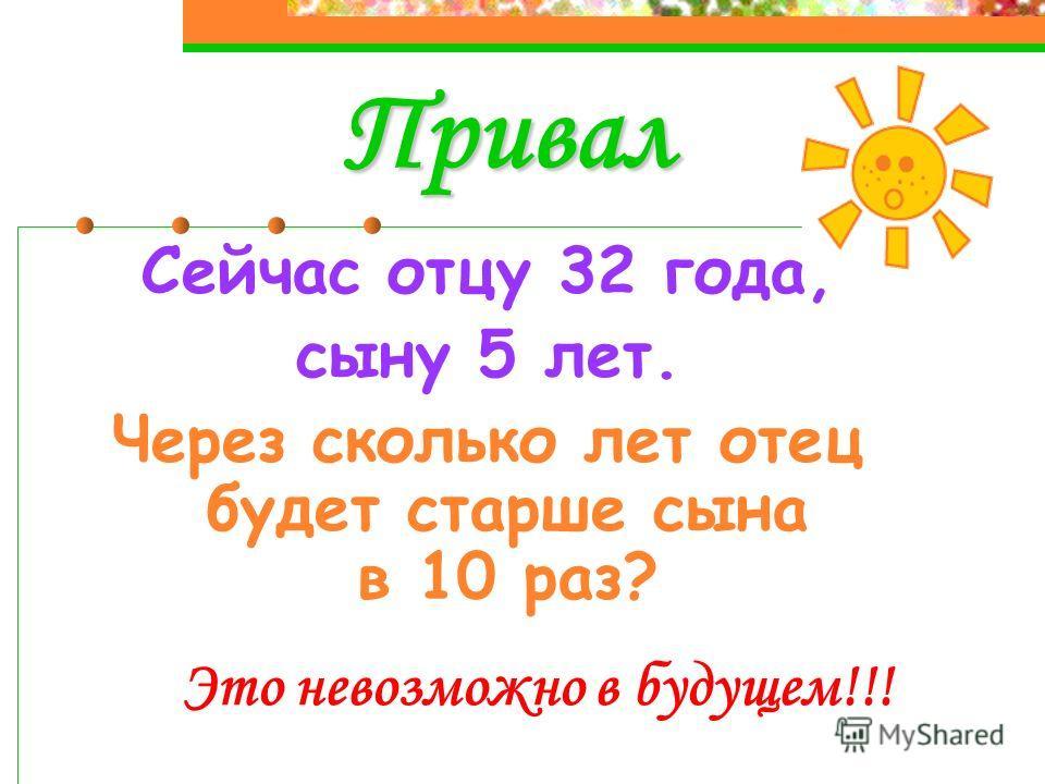 Привал Сейчас отцу 32 года, сыну 5 лет. Через сколько лет отец будет старше сына в 10 раз? Это невозможно в будущем!!!