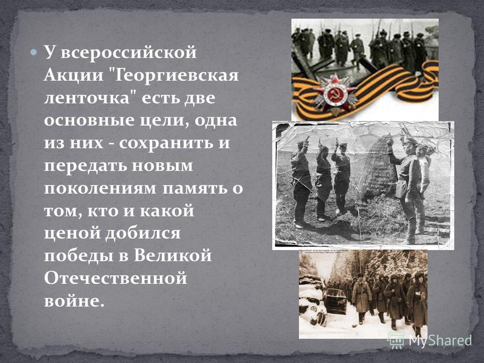 У всероссийской Акции Георгиевская ленточка есть две основные цели, одна из них - сохранить и передать новым поколениям память о том, кто и какой ценой добился победы в Великой Отечественной войне.
