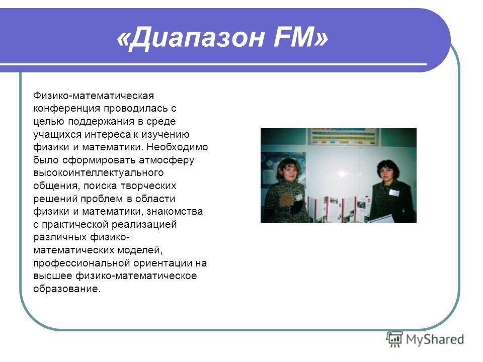 «Диапазон FM» Физико-математическая конференция проводилась с целью поддержания в среде учащихся интереса к изучению физики и математики. Необходимо было сформировать атмосферу высокоинтеллектуального общения, поиска творческих решений проблем в обла