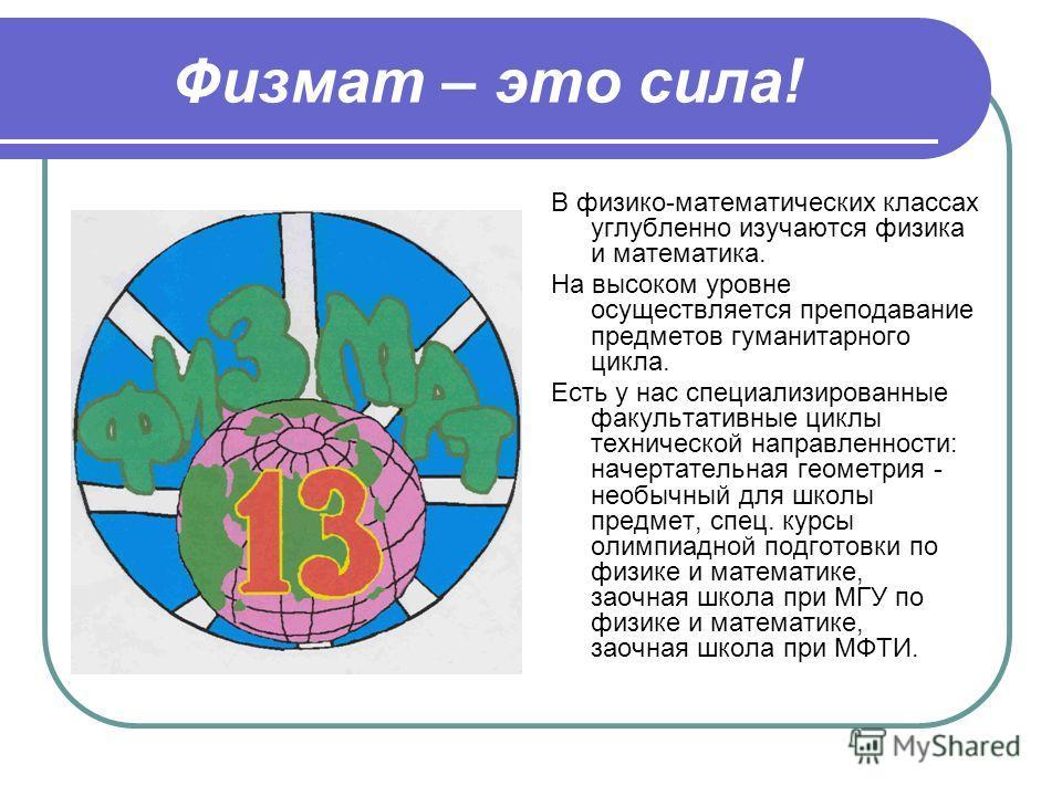 Физмат – это сила! В физико-математических классах углубленно изучаются физика и математика. На высоком уровне осуществляется преподавание предметов гуманитарного цикла. Есть у нас специализированные факультативные циклы технической направленности: н