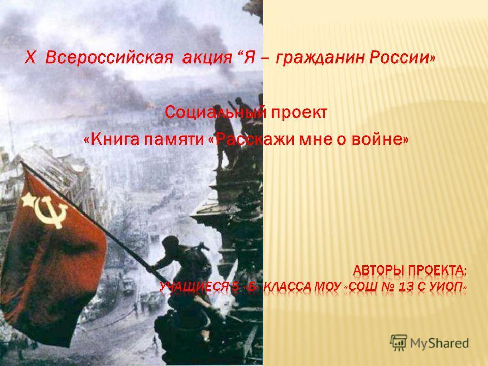 X Всероссийская акция Я – гражданин России» Социальный проект «Книга памяти «Расскажи мне о войне»