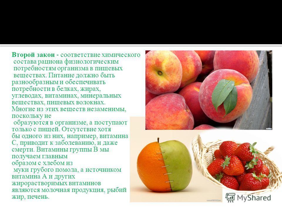 Второй закон - соответствие химического состава рациона физиологическим потребностям организма в пищевых веществах. Питание должно быть разнообразным и обеспечивать потребности в белках, жирах, углеводах, витаминах, минеральных веществах, пищевых вол