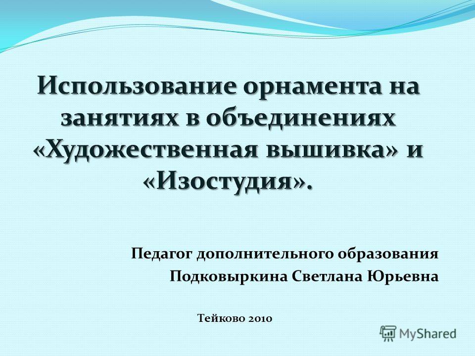 Педагог дополнительного образования Подковыркина Светлана Юрьевна Тейково 2010