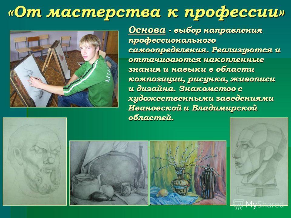 «От мастерства к профессии» Основа - выбор направления профессионального самоопределения. Реализуются и оттачиваются накопленные знания и навыки в области композиции, рисунка, живописи и дизайна. Знакомство с художественными заведениями Ивановской и