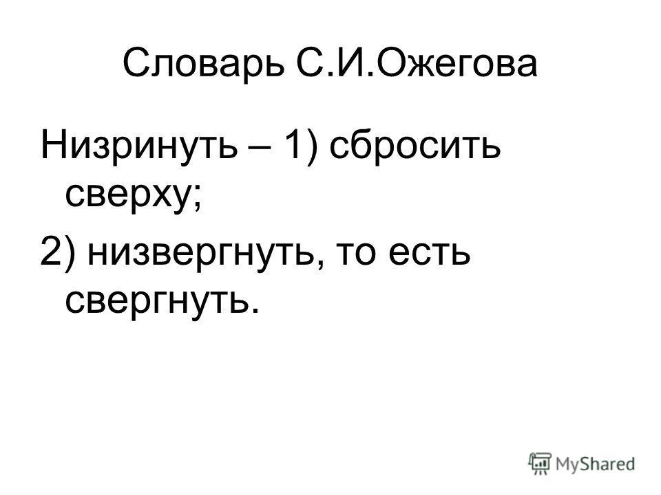 Словарь С.И.Ожегова Низринуть – 1) сбросить сверху; 2) низвергнуть, то есть свергнуть.