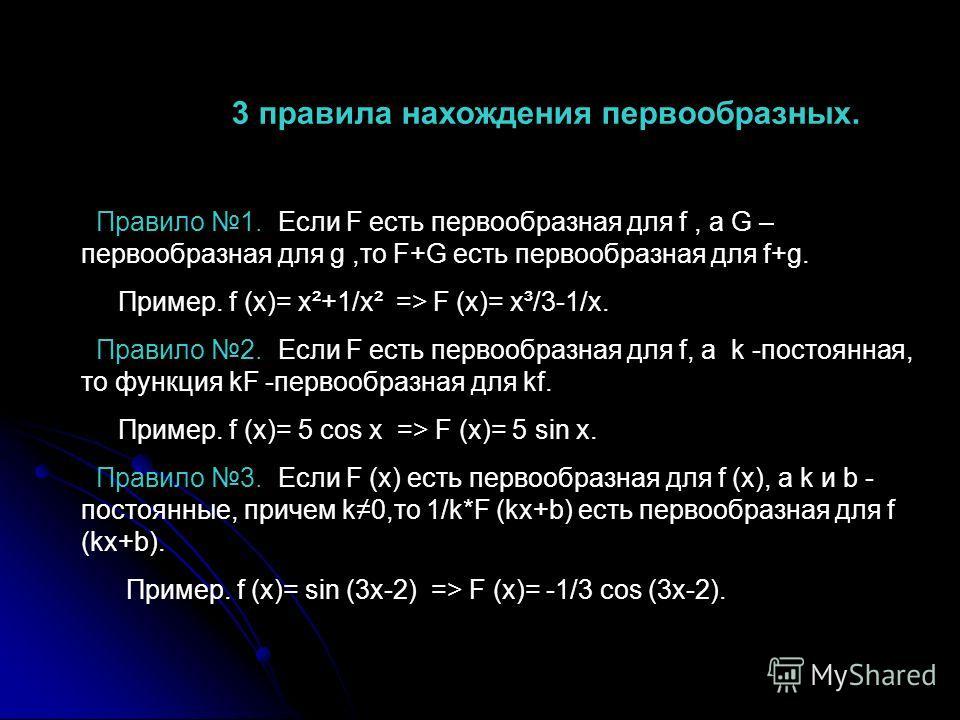 3 правила нахождения первообразных. Правило 1. Если F есть первообразная для f, а G – первообразная для g,то F+G есть первообразная для f+g. Пример. f (x)= x²+1/x² => F (x)= x³/3-1/x. Правило 2. Если F есть первообразная для f, а k -постоянная, то фу